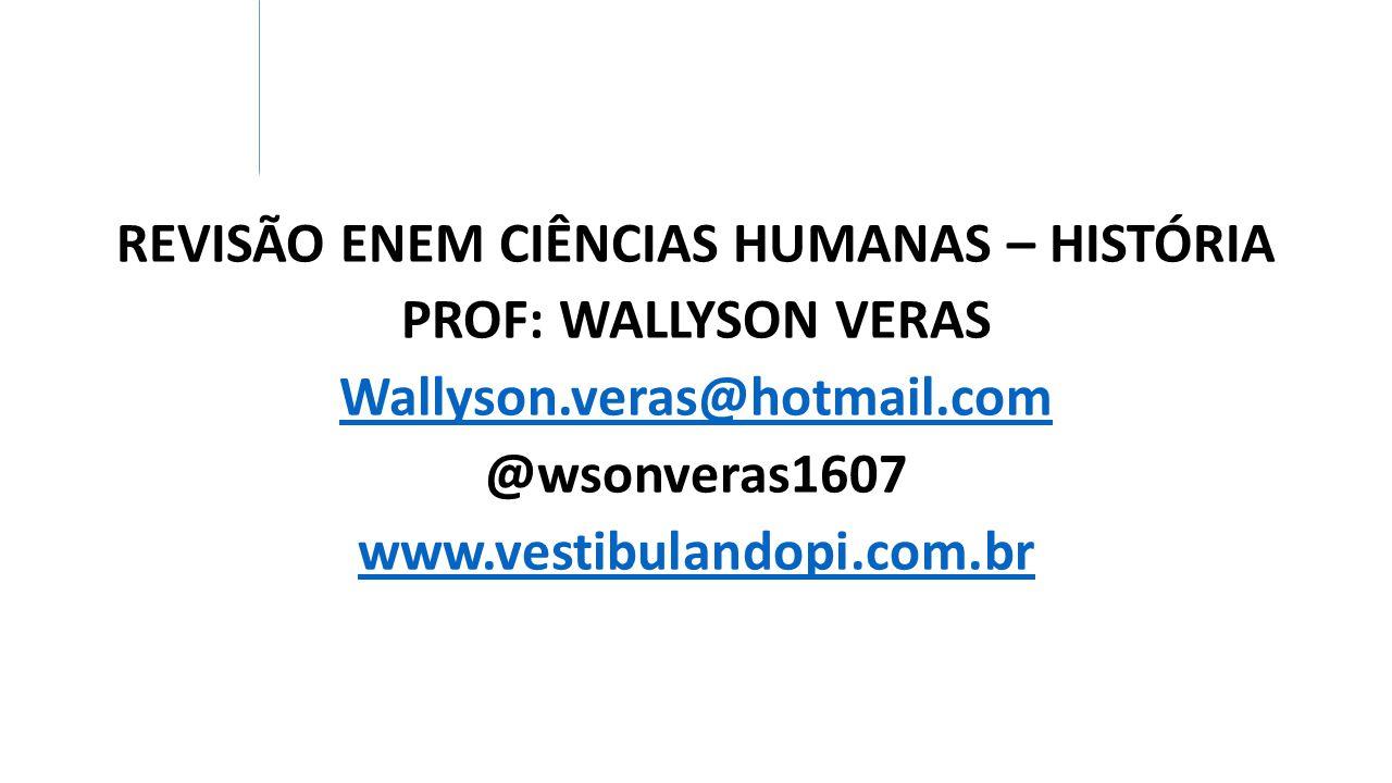 REVISÃO ENEM CIÊNCIAS HUMANAS – HISTÓRIA PROF: WALLYSON VERAS Wallyson.veras@hotmail.com @wsonveras1607 www.vestibulandopi.com.br