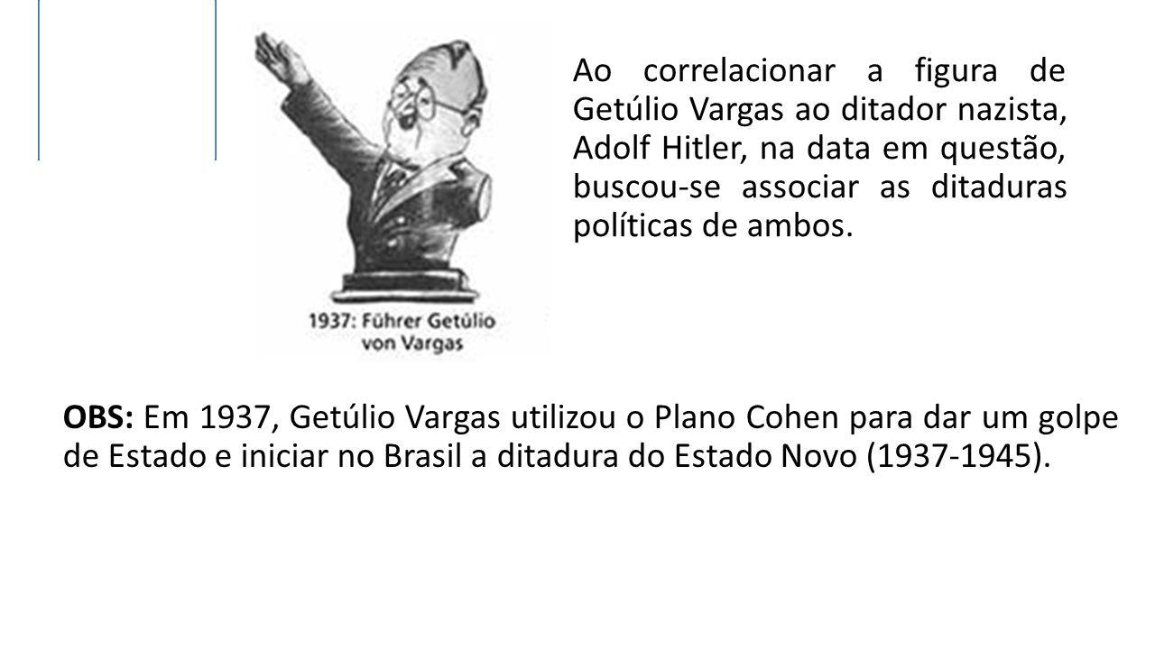 OBS: Em 1937, Getúlio Vargas utilizou o Plano Cohen para dar um golpe de Estado e iniciar no Brasil a ditadura do Estado Novo (1937-1945).