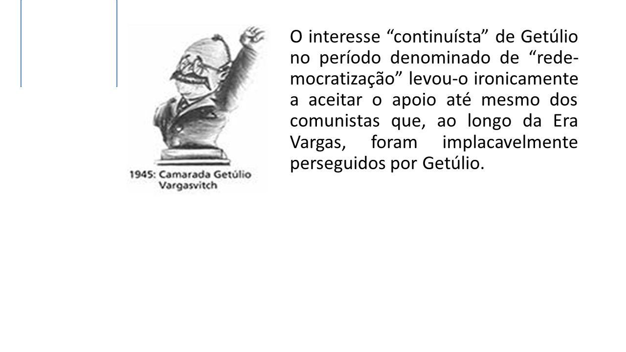 """O interesse """"continuísta"""" de Getúlio no período denominado de """"rede- mocratização"""" levou-o ironicamente a aceitar o apoio até mesmo dos comunistas que"""