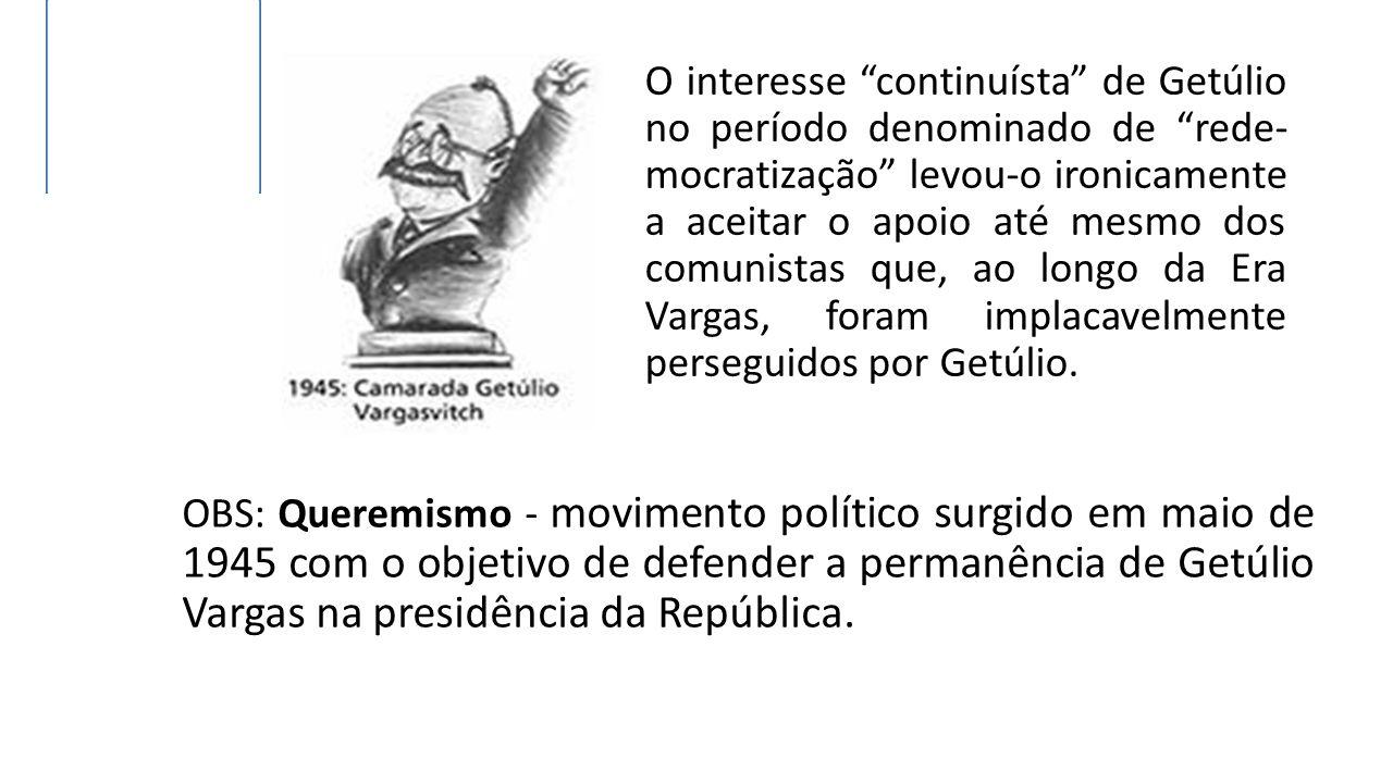 OBS: Queremismo - movimento político surgido em maio de 1945 com o objetivo de defender a permanência de Getúlio Vargas na presidência da República.