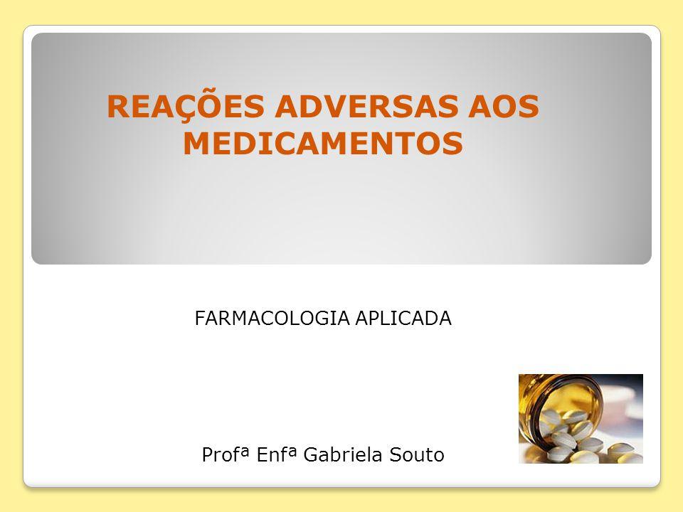 REAÇÕES ADVERSAS AOS MEDICAMENTOS FARMACOLOGIA APLICADA Profª Enfª Gabriela Souto