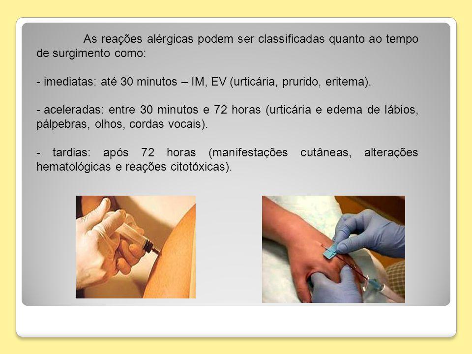 As reações alérgicas podem ser classificadas quanto ao tempo de surgimento como: - imediatas: até 30 minutos – IM, EV (urticária, prurido, eritema). -