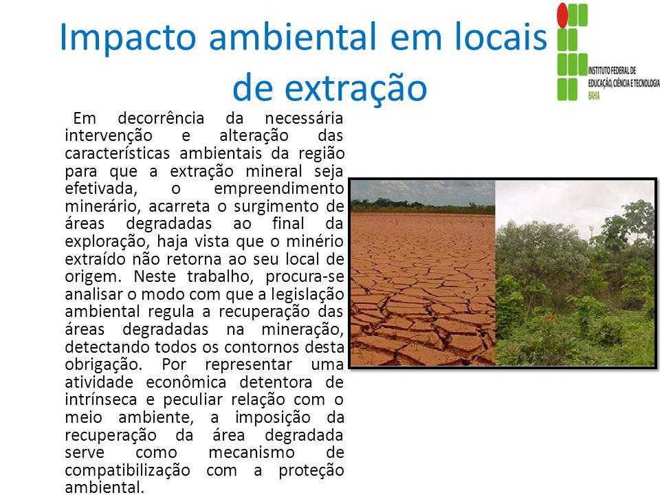 Impacto ambiental em locais de de extração Em decorrência da necessária intervenção e alteração das características ambientais da região para que a ex