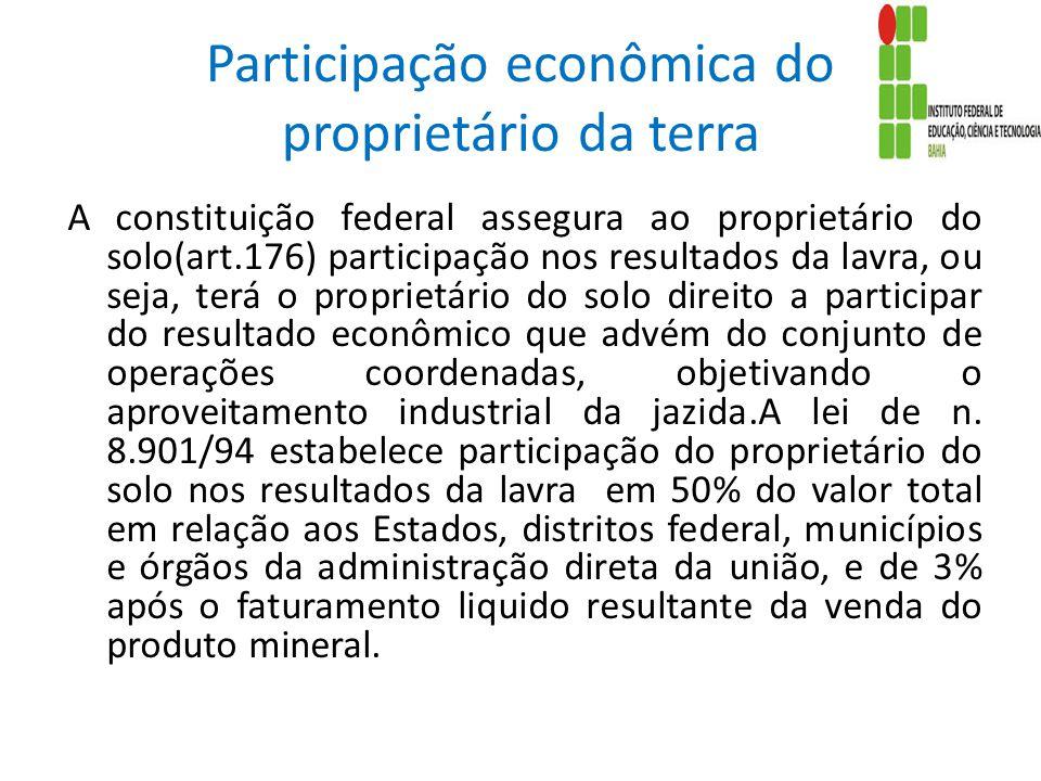 Participação econômica do proprietário da terra A constituição federal assegura ao proprietário do solo(art.176) participação nos resultados da lavra,