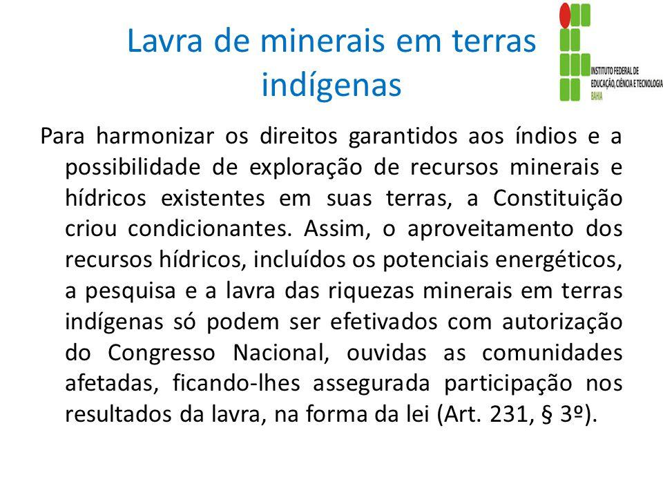 Lavra de minerais em terras indígenas Para harmonizar os direitos garantidos aos índios e a possibilidade de exploração de recursos minerais e hídricos existentes em suas terras, a Constituição criou condicionantes.
