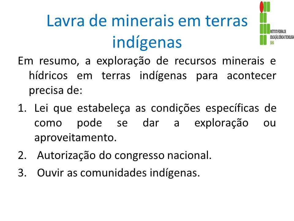 Lavra de minerais em terras indígenas Em resumo, a exploração de recursos minerais e hídricos em terras indígenas para acontecer precisa de: 1.Lei que estabeleça as condições específicas de como pode se dar a exploração ou aproveitamento.