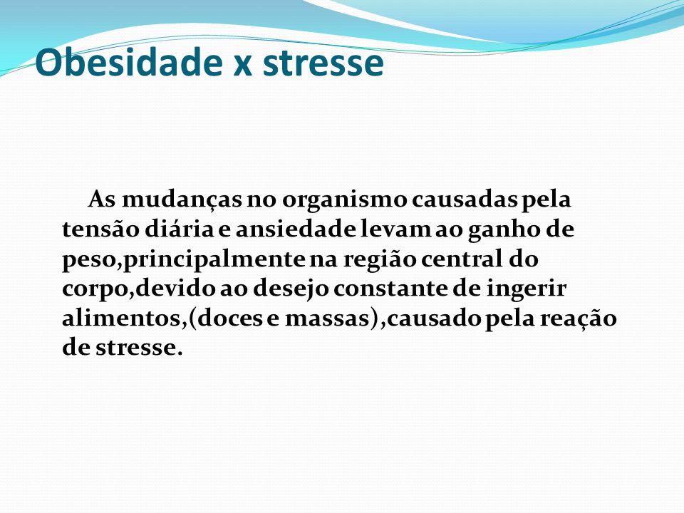 Obesidade x stresse As mudanças no organismo causadas pela tensão diária e ansiedade levam ao ganho de peso,principalmente na região central do corpo,