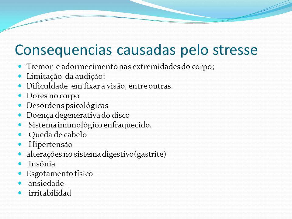 Consequencias causadas pelo stresse Tremor e adormecimento nas extremidades do corpo; Limitação da audição; Dificuldade em fixar a visão, entre outras