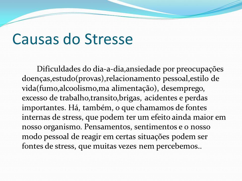 Causas do Stresse Dificuldades do dia-a-dia,ansiedade por preocupações doenças,estudo(provas),relacionamento pessoal,estilo de vida(fumo,alcoolismo,ma
