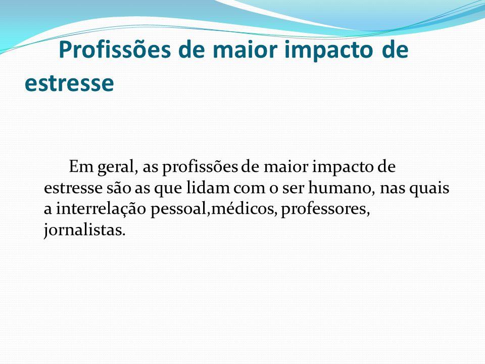 Profissões de maior impacto de estresse Em geral, as profissões de maior impacto de estresse são as que lidam com o ser humano, nas quais a interrelaç