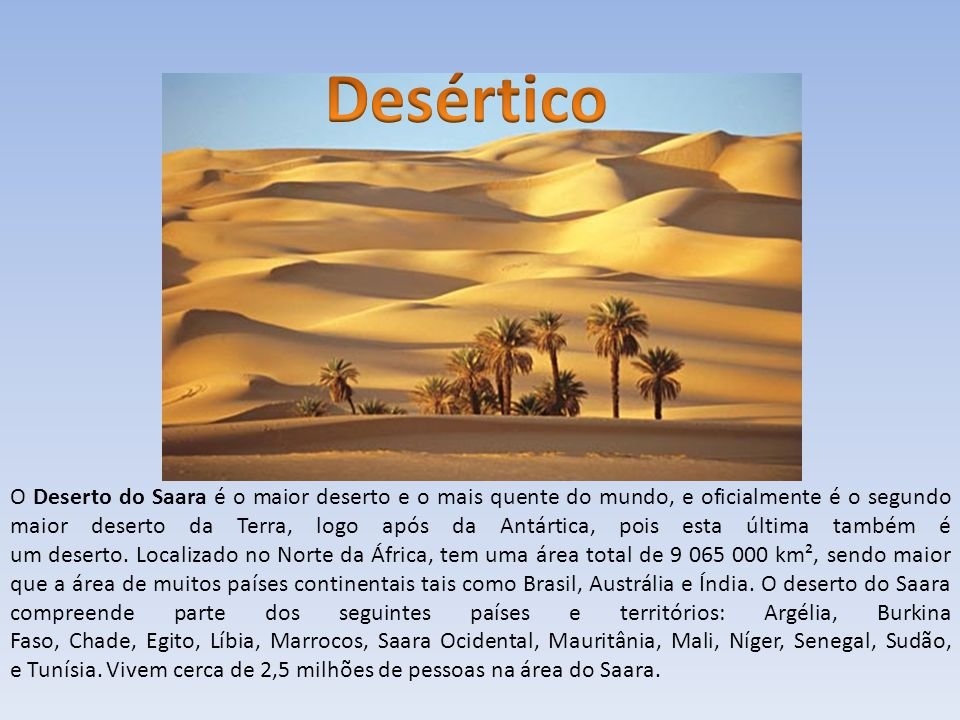 O Deserto do Saara é o maior deserto e o mais quente do mundo, e oficialmente é o segundo maior deserto da Terra, logo após da Antártica, pois esta úl