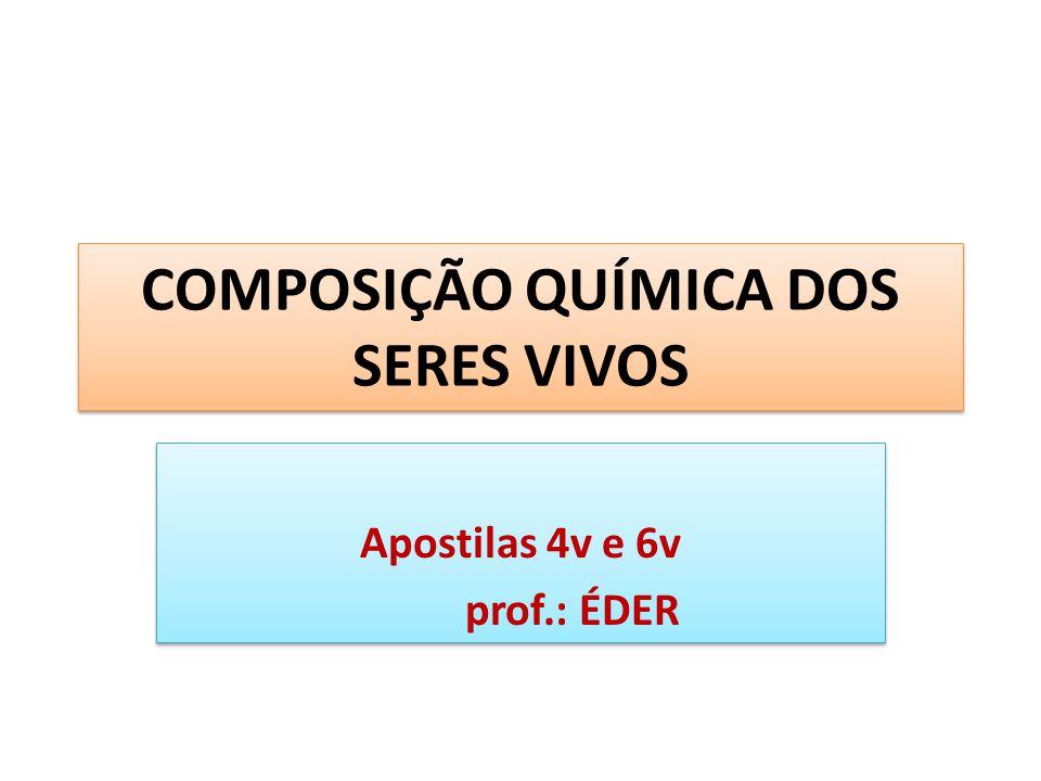 COMPOSIÇÃO QUÍMICA DOS SERES VIVOS Apostilas 4v e 6v prof.: ÉDER Apostilas 4v e 6v prof.: ÉDER