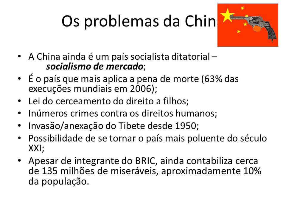 Os problemas da China A China ainda é um país socialista ditatorial – socialismo de mercado; É o país que mais aplica a pena de morte (63% das execuções mundiais em 2006); Lei do cerceamento do direito a filhos; Inúmeros crimes contra os direitos humanos; Invasão/anexação do Tibete desde 1950; Possibilidade de se tornar o país mais poluente do século XXI; Apesar de integrante do BRIC, ainda contabiliza cerca de 135 milhões de miseráveis, aproximadamente 10% da população.