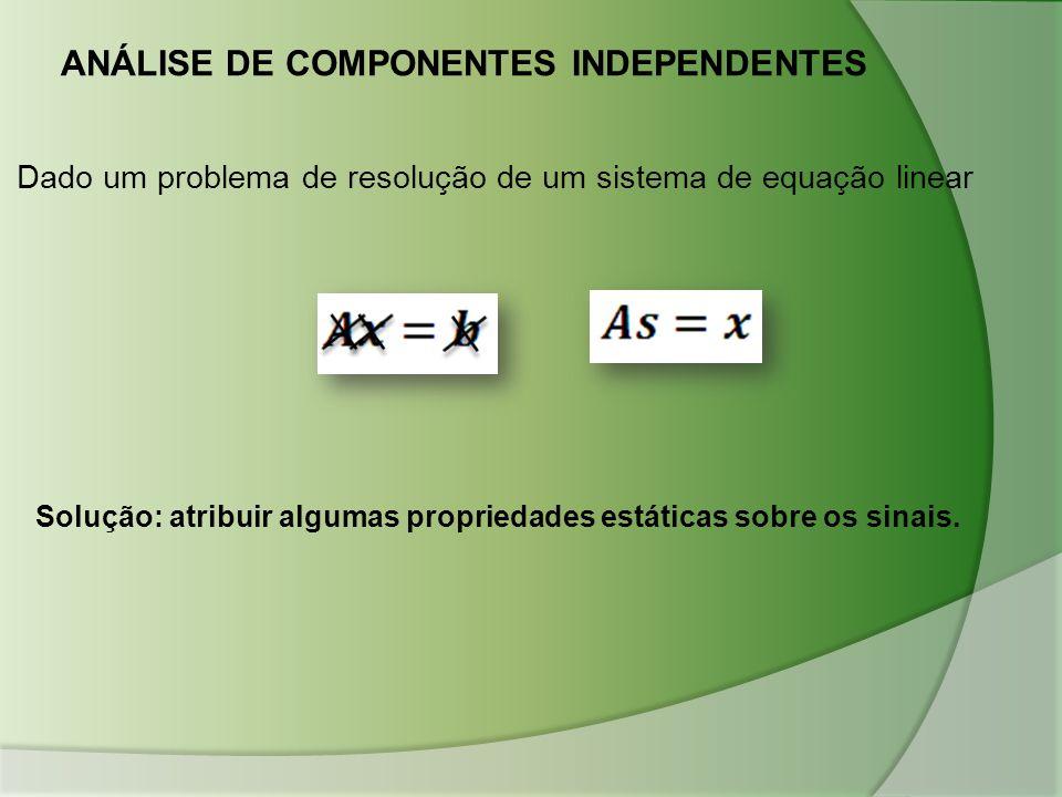 ANÁLISE DE COMPONENTES INDEPENDENTES Dado um problema de resolução de um sistema de equação linear Solução: atribuir algumas propriedades estáticas so