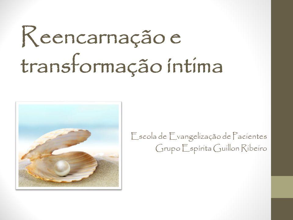 Reencarnação e transformação íntima Escola de Evangelização de Pacientes Grupo Espírita Guillon Ribeiro