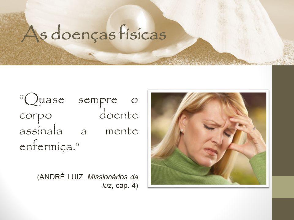"""As doenças físicas """"Quase sempre o corpo doente assinala a mente enfermiça. """" (ANDRÉ LUIZ. Missionários da luz, cap. 4)"""