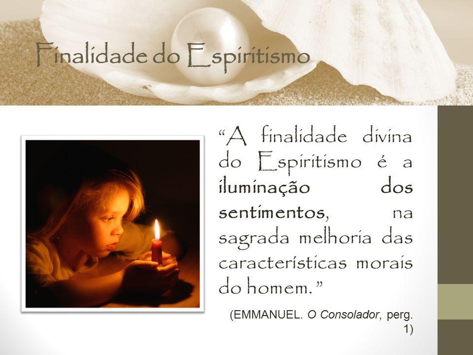 """Finalidade do Espiritismo """"A finalidade divina do Espiritismo é a iluminação dos sentimentos, na sagrada melhoria das características morais do homem."""
