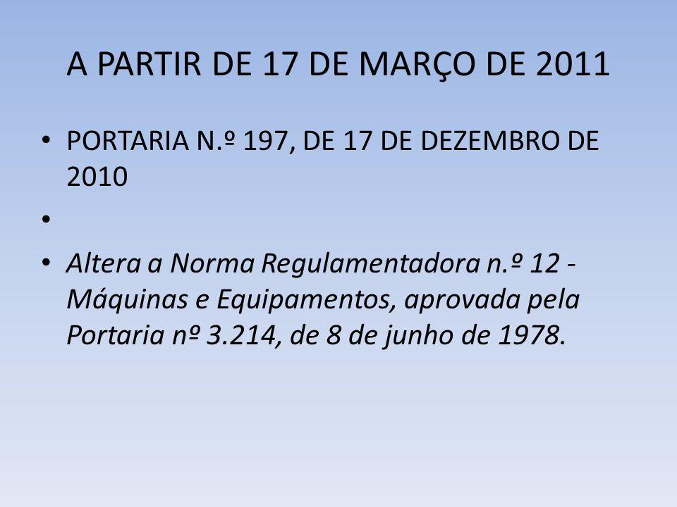 A PARTIR DE 17 DE MARÇO DE 2011 PORTARIA N.º 197, DE 17 DE DEZEMBRO DE 2010 Altera a Norma Regulamentadora n.º 12 - Máquinas e Equipamentos, aprovada
