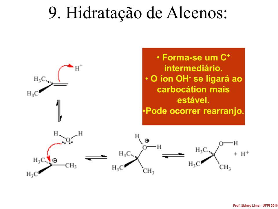 9. Hidratação de Alcenos: Forma-se um C + intermediário. O íon OH - se ligará ao carbocátion mais estável. Pode ocorrer rearranjo. Prof. Sidney Lima –