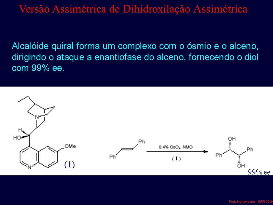 99% ee (1) Alcalóide quiral forma um complexo com o ósmio e o alceno, dirigindo o ataque a enantiofase do alceno, fornecendo o diol com 99% ee. Versão