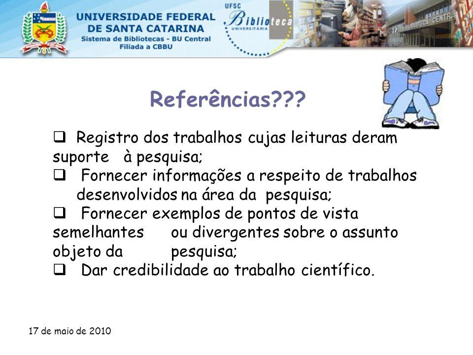 17 de maio de 2010 Referências???  Registro dos trabalhos cujas leituras deram suporte à pesquisa;  Fornecer informações a respeito de trabalhos des