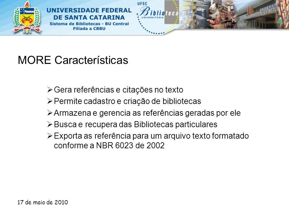 17 de maio de 2010 MORE Características  Gera referências e citações no texto  Permite cadastro e criação de bibliotecas  Armazena e gerencia as re