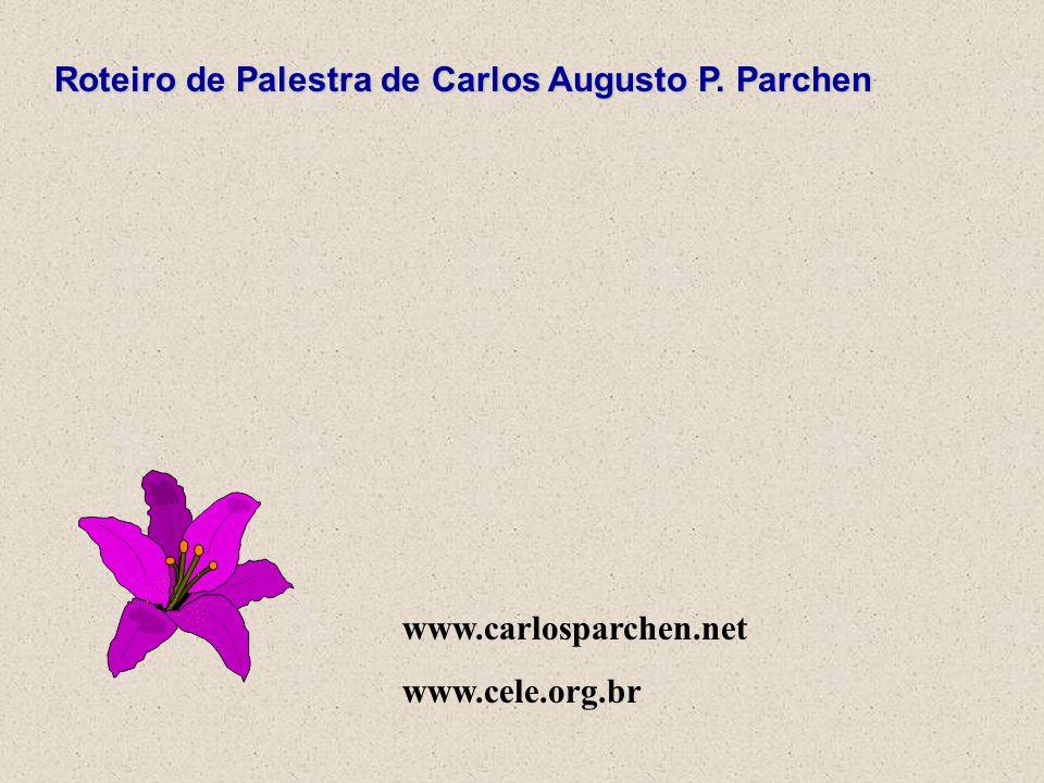 Roteiro de Palestra de Carlos Augusto P. Parchen www.carlosparchen.net www.cele.org.br