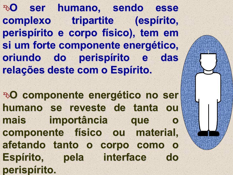  O ser humano, sendo esse complexo tripartite (espírito, perispírito e corpo físico), tem em si um forte componente energético, oriundo do perispírit