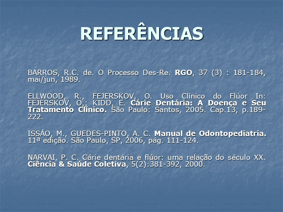 REFERÊNCIAS BARROS, R.C. de. O Processo Des-Re. RGO, 37 (3) : 181-184, mai/jun, 1989. ELLWOOD, R., FEJERSKOV, O. Uso Clínico do Flúor In: FEJERSKOV, O