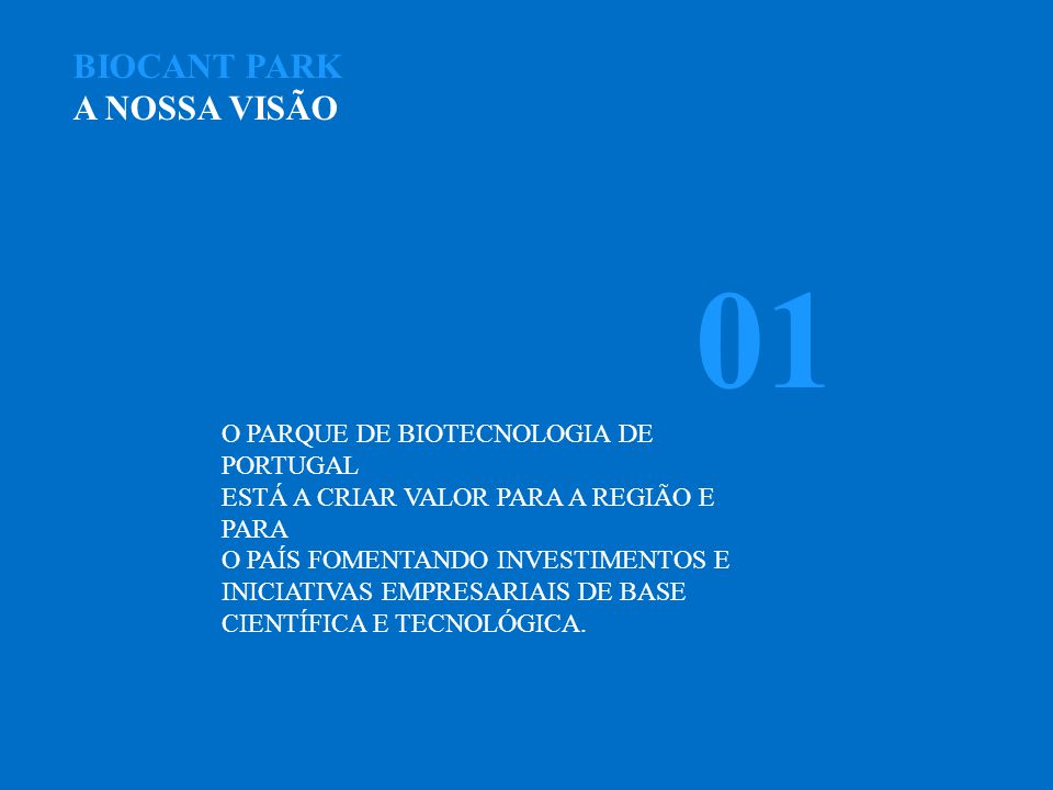 BIOCANT PARK A NOSSA VISÃO O PARQUE DE BIOTECNOLOGIA DE PORTUGAL ESTÁ A CRIAR VALOR PARA A REGIÃO E PARA O PAÍS FOMENTANDO INVESTIMENTOS E INICIATIVAS EMPRESARIAIS DE BASE CIENTÍFICA E TECNOLÓGICA.