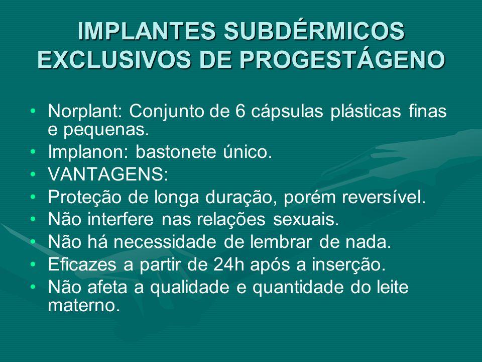 IMPLANTES SUBDÉRMICOS EXCLUSIVOS DE PROGESTÁGENO Norplant: Conjunto de 6 cápsulas plásticas finas e pequenas. Implanon: bastonete único. VANTAGENS: Pr