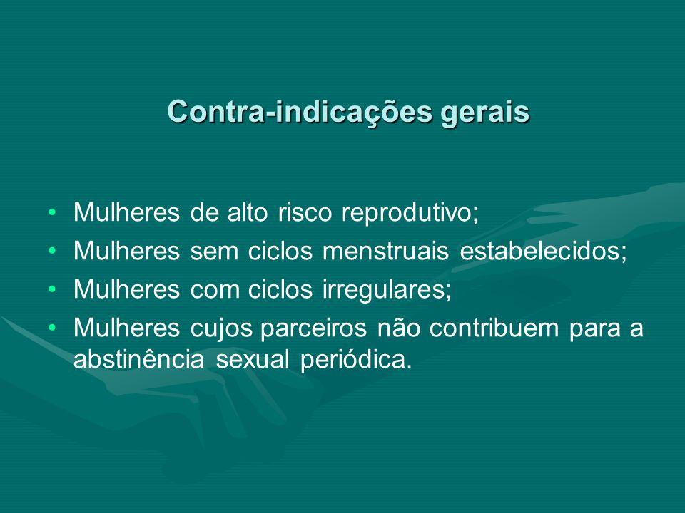 Contra-indicações gerais Mulheres de alto risco reprodutivo; Mulheres sem ciclos menstruais estabelecidos; Mulheres com ciclos irregulares; Mulheres c