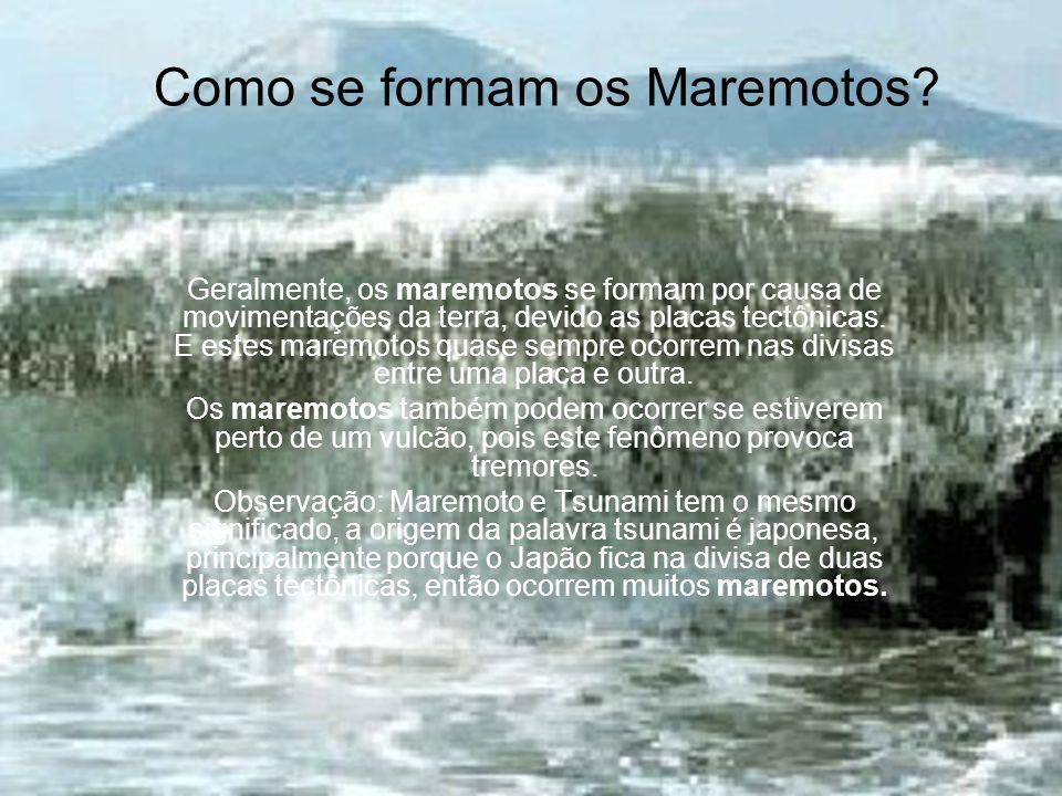 Como se formam os Maremotos? Geralmente, os maremotos se formam por causa de movimentações da terra, devido as placas tectônicas. E estes maremotos qu