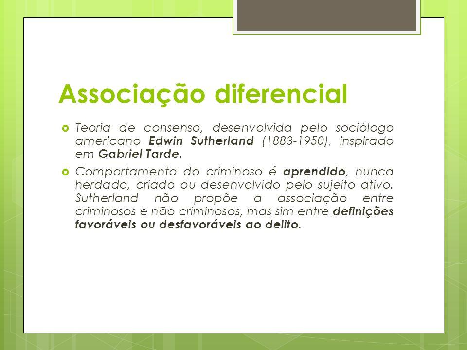 Associação diferencial  Teoria de consenso, desenvolvida pelo sociólogo americano Edwin Sutherland (1883-1950), inspirado em Gabriel Tarde.  Comport