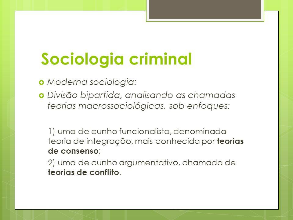 Sociologia criminal  Moderna sociologia:  Divisão bipartida, analisando as chamadas teorias macrossociológicas, sob enfoques: 1) uma de cunho funcio