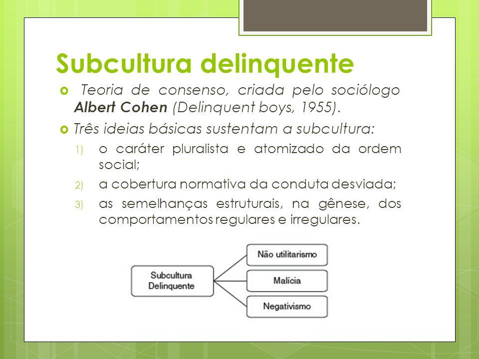 Subcultura delinquente  Teoria de consenso, criada pelo sociólogo Albert Cohen (Delinquent boys, 1955).  Três ideias básicas sustentam a subcultura: