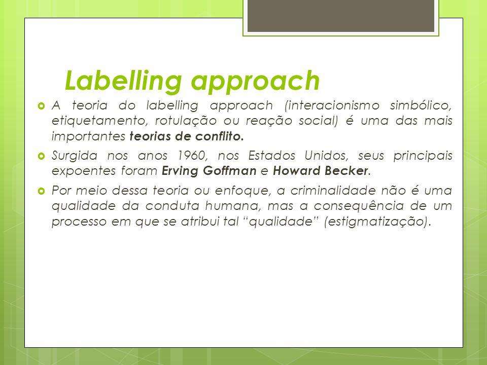 Labelling approach  A teoria do labelling approach (interacionismo simbólico, etiquetamento, rotulação ou reação social) é uma das mais importantes t