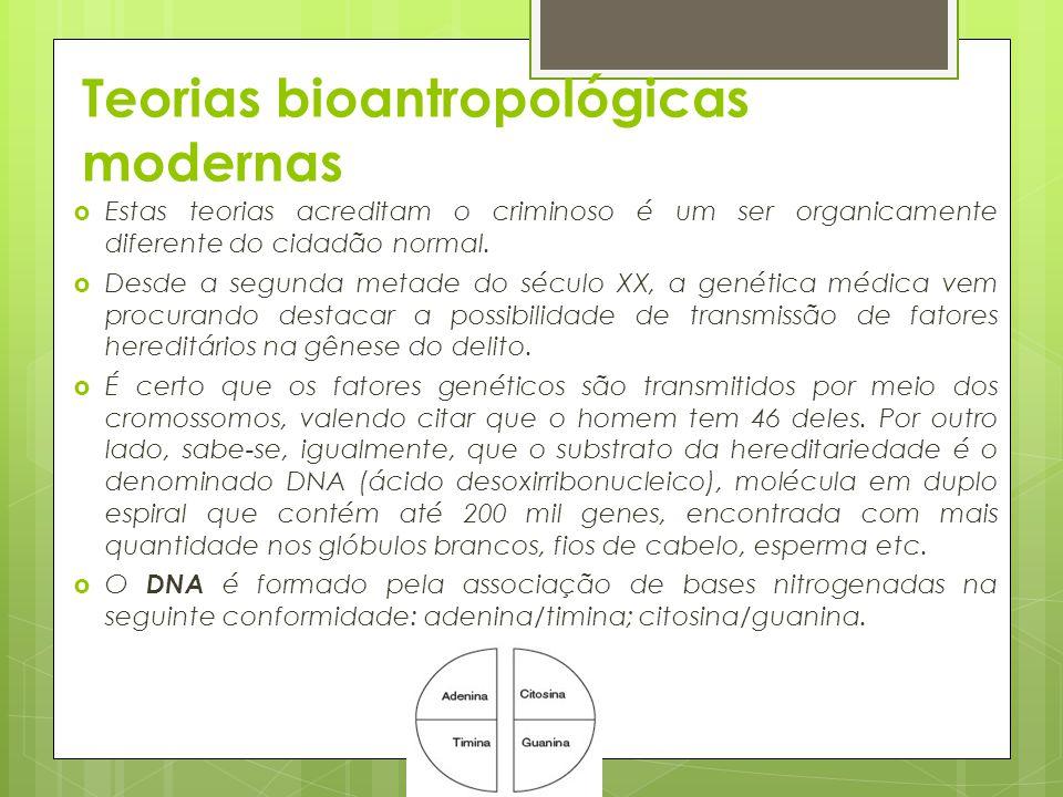 Teorias bioantropológicas modernas  Estas teorias acreditam o criminoso é um ser organicamente diferente do cidadão normal.  Desde a segunda metade