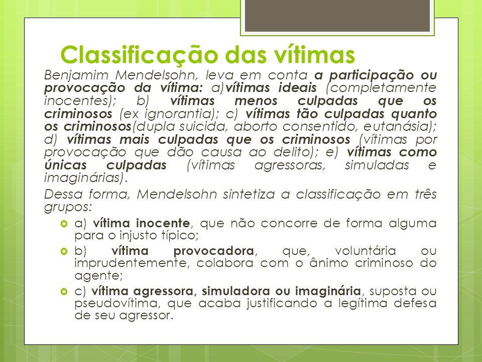 Classificação das vítimas Benjamim Mendelsohn, leva em conta a participação ou provocação da vítima: a) vítimas ideais (completamente inocentes); b) v