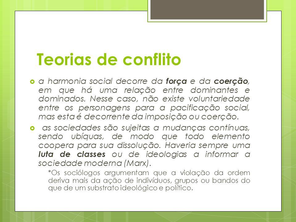 Teorias de conflito  a harmonia social decorre da força e da coerção, em que há uma relação entre dominantes e dominados. Nesse caso, não existe volu