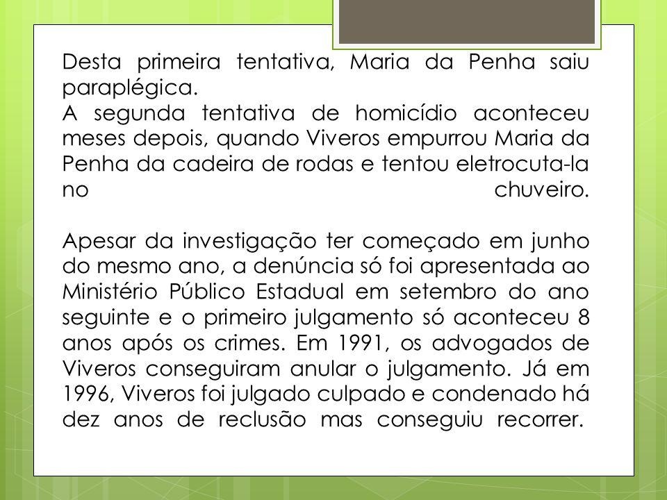 Desta primeira tentativa, Maria da Penha saiu paraplégica. A segunda tentativa de homicídio aconteceu meses depois, quando Viveros empurrou Maria da P