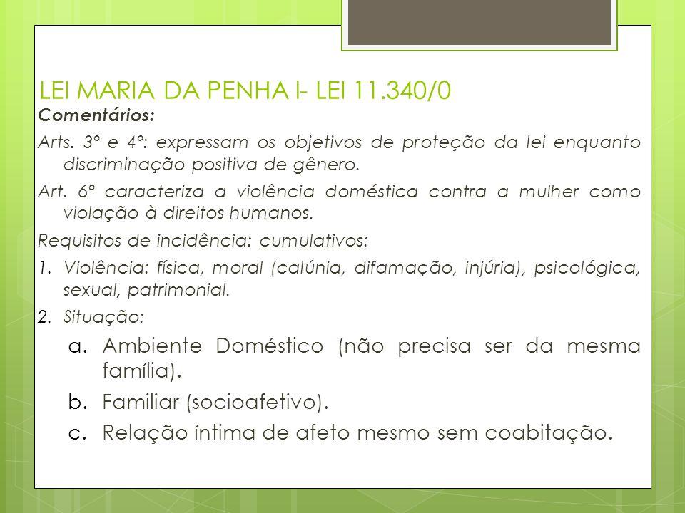 LEI MARIA DA PENHA l- LEI 11.340/0 Comentários: Arts. 3º e 4º: expressam os objetivos de proteção da lei enquanto discriminação positiva de gênero. Ar