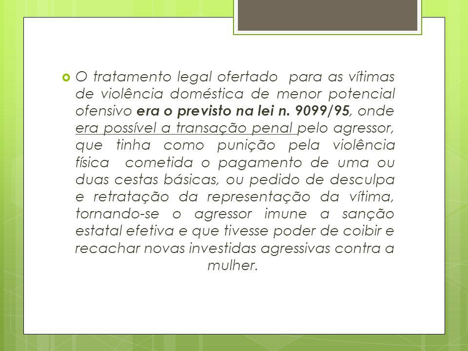  O tratamento legal ofertado para as vítimas de violência doméstica de menor potencial ofensivo era o previsto na lei n. 9099/95, onde era possível a