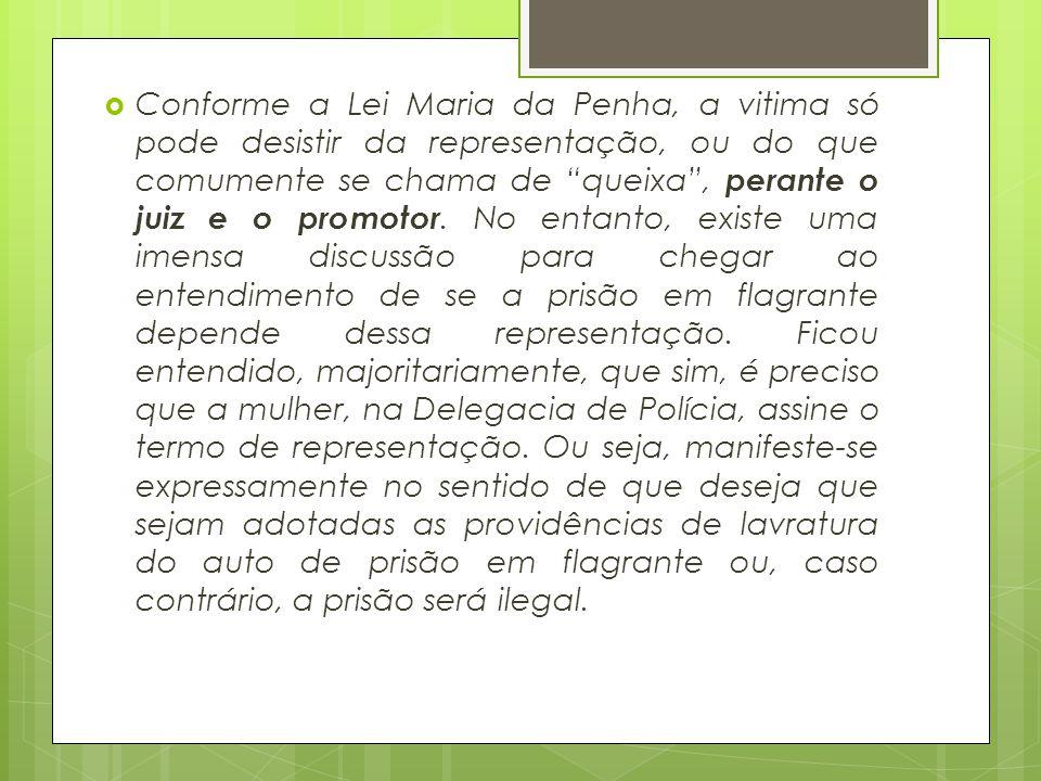 """ Conforme a Lei Maria da Penha, a vitima só pode desistir da representação, ou do que comumente se chama de """"queixa"""", perante o juiz e o promotor. No"""