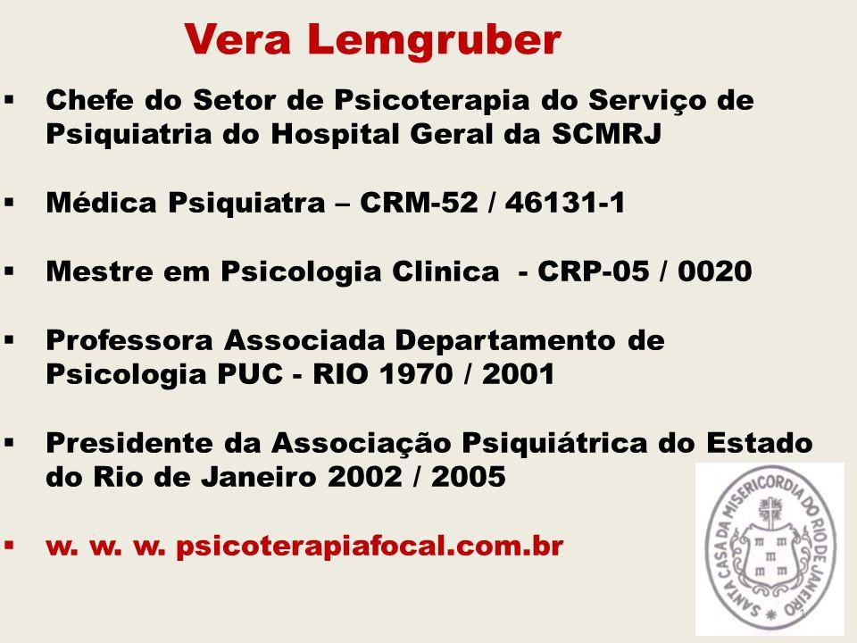 Vera Lemgruber  Chefe do Setor de Psicoterapia do Serviço de Psiquiatria do Hospital Geral da SCMRJ  Médica Psiquiatra – CRM-52 / 46131-1  Mestre em Psicologia Clinica - CRP-05 / 0020  Professora Associada Departamento de Psicologia PUC - RIO 1970 / 2001  Presidente da Associação Psiquiátrica do Estado do Rio de Janeiro 2002 / 2005  w.