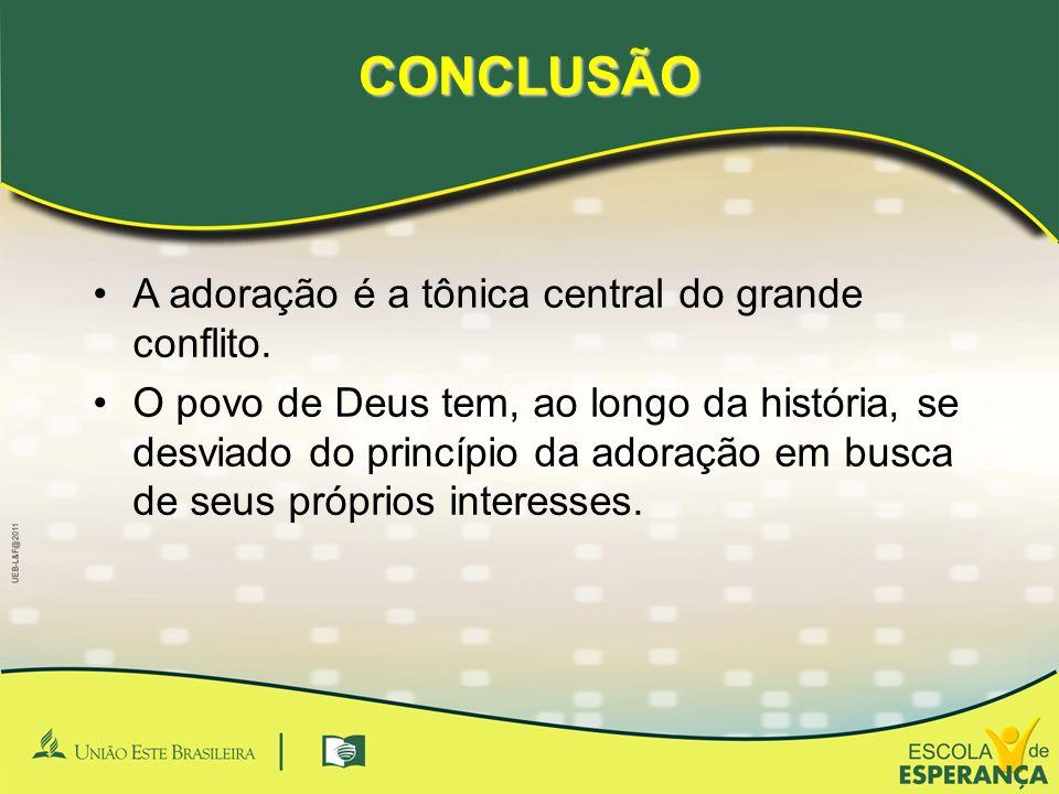 CONCLUSÃO A adoração é a tônica central do grande conflito. O povo de Deus tem, ao longo da história, se desviado do princípio da adoração em busca de