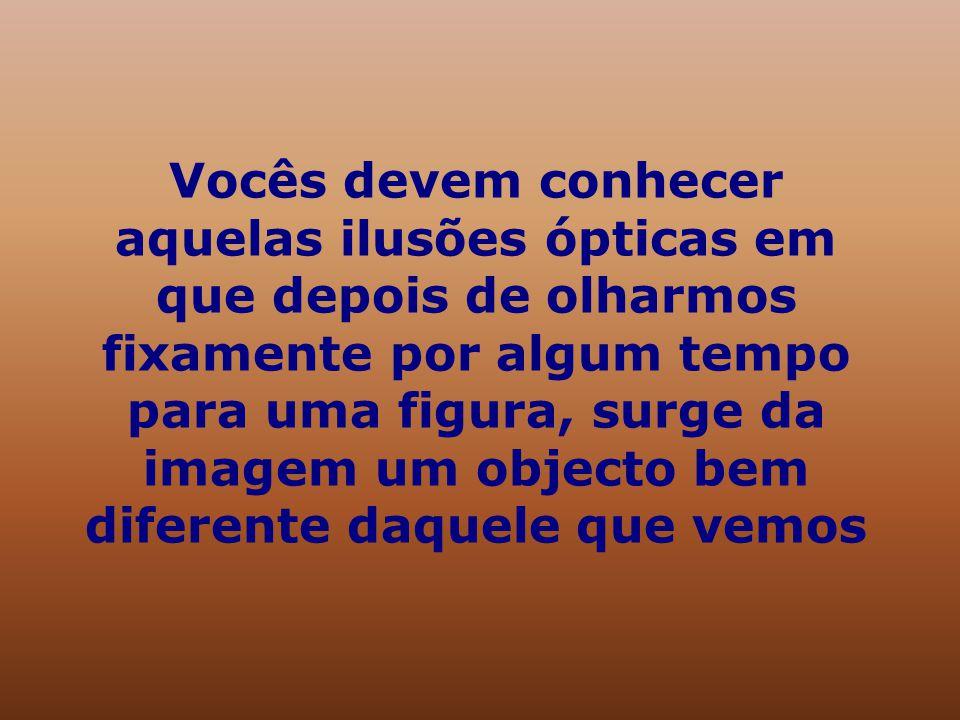 Vocês devem conhecer aquelas ilusões ópticas em que depois de olharmos fixamente por algum tempo para uma figura, surge da imagem um objecto bem diferente daquele que vemos