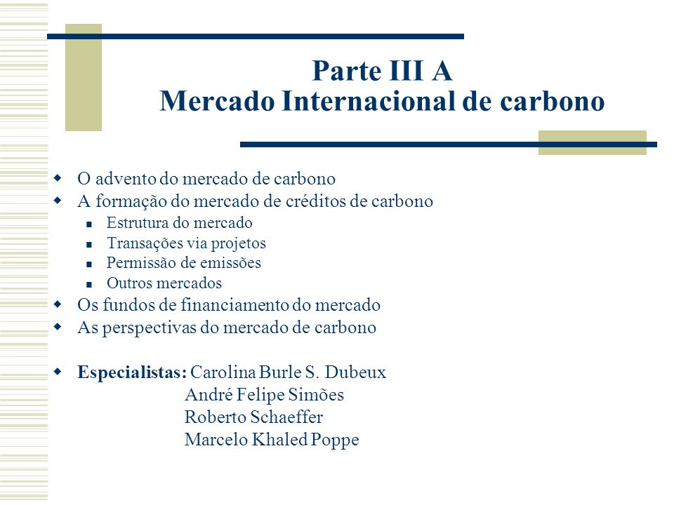 Parte III A Mercado Internacional de carbono  O advento do mercado de carbono  A formação do mercado de créditos de carbono Estrutura do mercado Transações via projetos Permissão de emissões Outros mercados  Os fundos de financiamento do mercado  As perspectivas do mercado de carbono  Especialistas: Carolina Burle S.