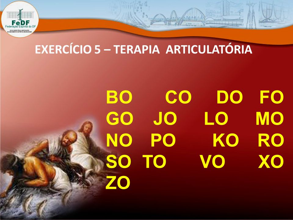EXERCÍCIO 5 – TERAPIA ARTICULATÓRIA BO CO DO FO GO JO LO MO NO PO KO RO SO TO VO XO ZO