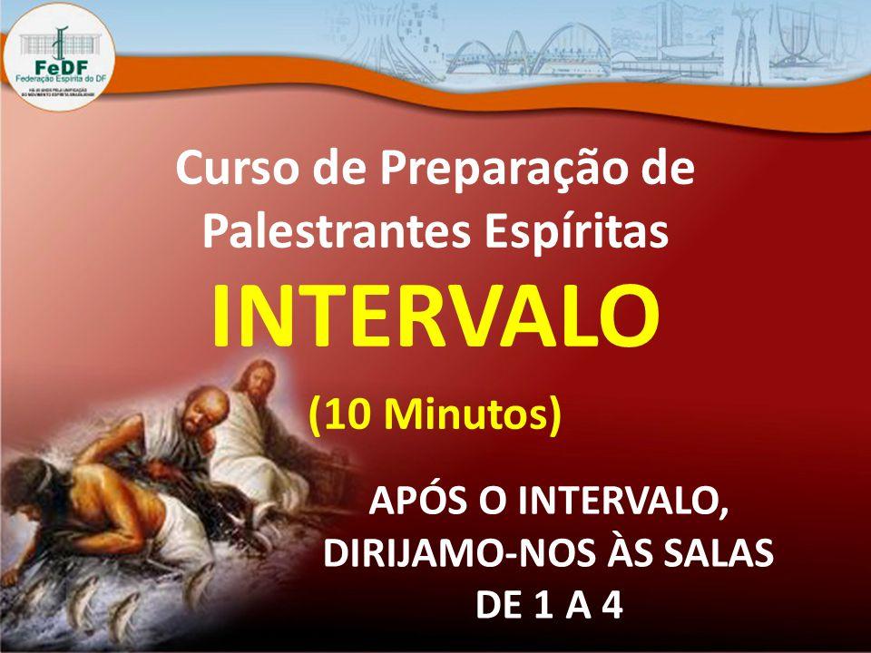 Curso de Preparação de Palestrantes Espíritas INTERVALO (10 Minutos) APÓS O INTERVALO, DIRIJAMO-NOS ÀS SALAS DE 1 A 4